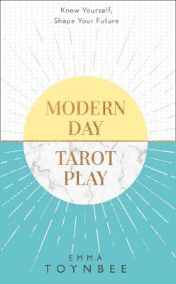 Modern Day Tarot Play - Know Yourself, Shape Your Life (Paperback): Emma Toynbee