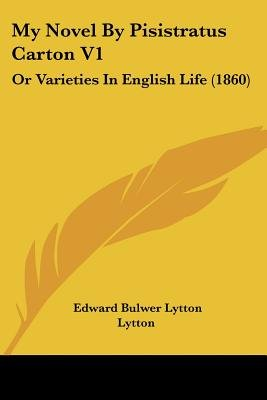 My Novel by Pisistratus Carton V1 - Or Varieties in English Life (1860) (Paperback): Edward Bulwer Lytton Lytton
