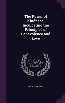 The Power of Kindness, Inculcating the Principles of Benevolence and Love (Hardcover): Charles Morley