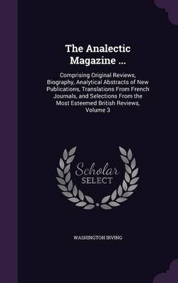 The Analectic Magazine ... - Comprising Original Reviews, Biography, Analytical Abstracts of New Publications, Translations...