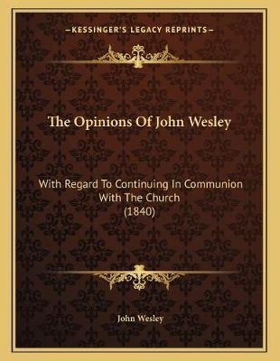 The Opinions of John Wesley - With Regard to Continuing in Communion with the Church (1840) (Paperback): John Wesley