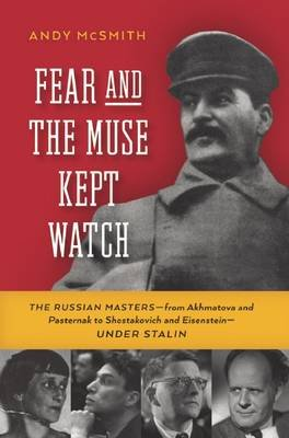 Fear and the Muse Kept Watch - The Russian Masters--From Akhmatova and Pasternak to Shostakovich and Eisenstein--Under Stalin...