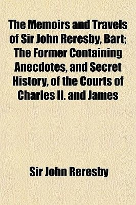 The Memoirs and Travels of Sir John Reresby, Bart; The Former Containing Anecdotes, and Secret History, of the Courts of...