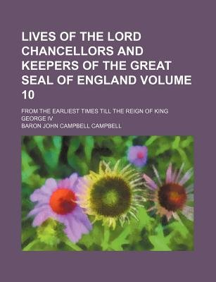 Lives of the Lord Chancellors and Keepers of the Great Seal of England Volume 10; From the Earliest Times Till the Reign of...