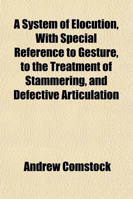 A System of Elocution, with Special Reference to Gesture, to the Treatment of Stammering, and Defective Articulation...