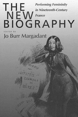 The New Biography - Performing Femininity in Nineteenth-century France (Hardcover): Jo Burr Margadant