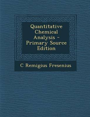 Quantitative Chemical Analysis (Paperback, Primary Source): C. Remigius Fresenius