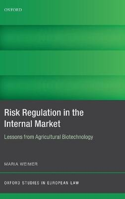 Risk Regulation in the Internal Market - Lessons from Agricultural Biotechnology (Hardcover): Maria Weimer