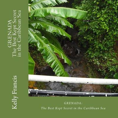 Grenada - The Best Kept Secret in the Caribbean Sea (Paperback): Kelly Francis