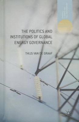 The Politics and Institutions of Global Energy Governance (Electronic book text): Thijs Van de Graaf