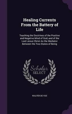 Healing Currents from the Battery of Life - Teaching the Doctrines of the Positive and Negative Mind of God, and of the Lord...