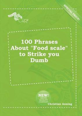 100 Phrases about Food Scale to Strike You Dumb (Paperback): Christian Anning