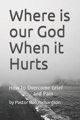 Where is our God When it Hurts - How to Overcome Grief and Pain (Paperback): Bob Richardson