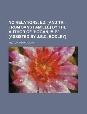 No Relations, Ed. [And Tr., from Sans Famille] by the Author of 'Hogan, M.P.' [Assisted by J.E.C. Bodley]....