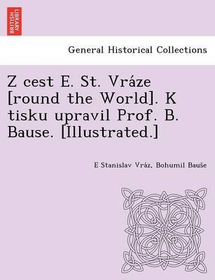 Z Cest E. St. Vra Ze [Round the World]. K Tisku Upravil Prof. B. Bause. [Illustrated.] (Czech, English, Paperback): E....