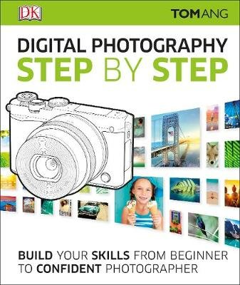 Digital Photography Step by Step - Build Your Skills From Beginner to Confident Photographer (Hardcover, 2nd edition): Tom Ang