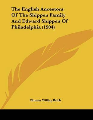 The English Ancestors of the Shippen Family and Edward Shippen of Philadelphia (1904) (Paperback): Thomas Willing Balch