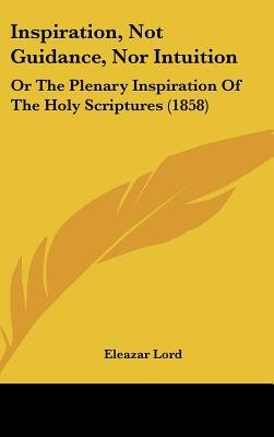 Inspiration, Not Guidance, Nor Intuition - Or The Plenary Inspiration Of The Holy Scriptures (1858) (Hardcover): Eleazar Lord