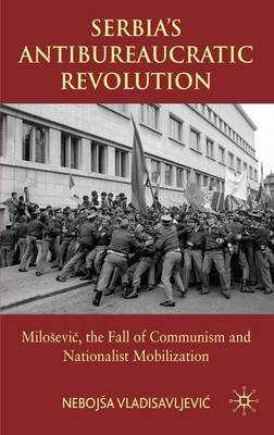 Serbia's Antibureaucratic Revolution - Milosevic, the Fall of Communism and Nationalist Mobilization (Electronic book...