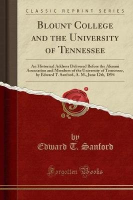 Blount College and the University of Tennessee - An Historical Address Delivered Before the Alumni Association and Members of...