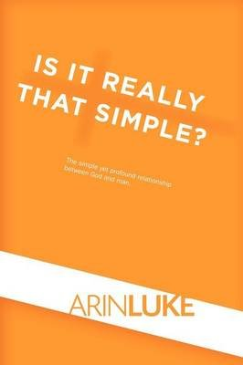Is It Really That Simple? - The Simple Yet Profound Relationship Between God and Man. (Paperback): Arin Luke