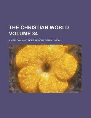 The Christian World Volume 34 (Paperback): American & Foreign Union, American And Foreign Union