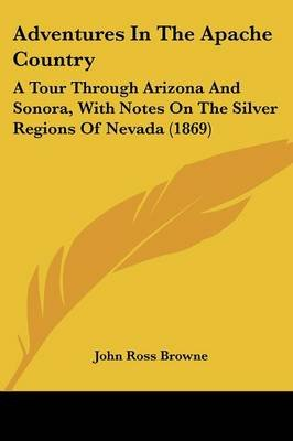Adventures in the Apache Country - A Tour Through Arizona and Sonora, with Notes on the Silver Regions of Nevada (1869)...