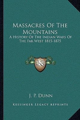 Massacres of the Mountains - A History of the Indian Wars of the Far West 1815-1875 (Paperback): J.P. Dunn