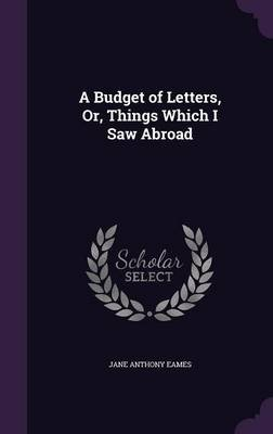 A Budget of Letters, Or, Things Which I Saw Abroad (Hardcover): Jane Anthony Eames