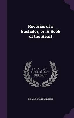 Reveries of a Bachelor, Or, a Book of the Heart (Hardcover): Donald Grant Mitchell