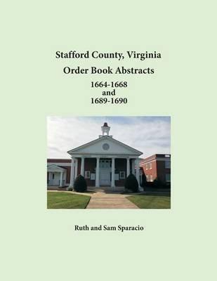 Stafford County, Virginia Order Book Abstracts 1664-1668 and 1689-1690 (Paperback): Ruth Sparacio, Sam Sparacio
