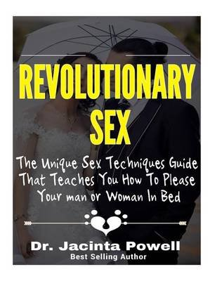 Revolutionary Sex - The Unique Sex Techniques Guide That Teaches You How to Please Your Man or Woman in Bed (Paperback): Dr...