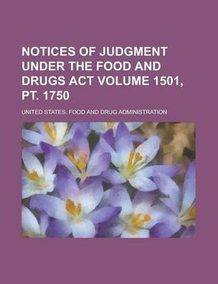 Notices of Judgment Under the Food and Drugs ACT Volume 1501, PT. 1750 (Paperback): United States Administration
