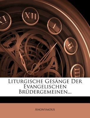 Liturgische Gesange Der Evangelischen Brudergemeinen... (English, German, Paperback): Anonymous