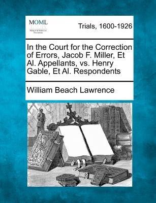 In the Court for the Correction of Errors, Jacob F. Miller, et al. Appellants, vs. Henry Gable, et al. Respondents (Paperback):...
