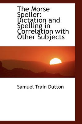 The Morse Speller - Dictation and Spelling in Correlation with Other Subjects (Hardcover): Samuel Train Dutton