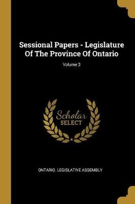 Sessional Papers - Legislature Of The Province Of Ontario; Volume 3 (Paperback): Ontario Legislative Assembly