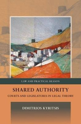Shared Authority - Courts and Legislatures in Legal Theory (Hardcover): Dimitrios Kyritsis