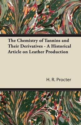 The Chemistry of Tannins and Their Derivatives - A Historical Article on Leather Production (Paperback): H. R. Procter