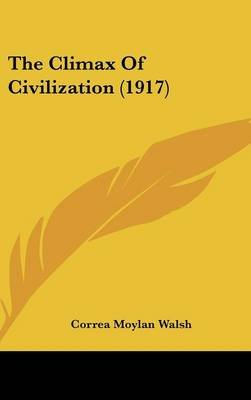 The Climax of Civilization (1917) (Hardcover): Correa Moylan Walsh