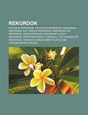 Rekordok - Biologiai Rekordok, Foldrajzi Rekordok, Gazdasagi Rekordok, Kulturalis Rekordok, Kozigazgatasi Rekordok,...