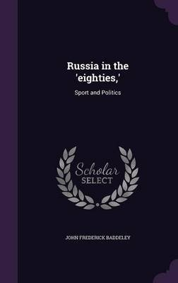 Russia in the 'Eighties, ' - Sport and Politics (Hardcover): John Frederick Baddeley