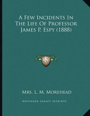 A Few Incidents in the Life of Professor James P. Espy (1888) (Paperback): Mrs L M Morehead
