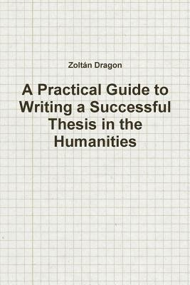 A Practical Guide to Writing a Successful Thesis in the Humanities (Paperback): Zoltan Dragon