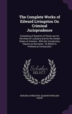 The Complete Works of Edward Livingston on Criminal Jurisprudence - Consisting of Systems of Penal Law for the State of...