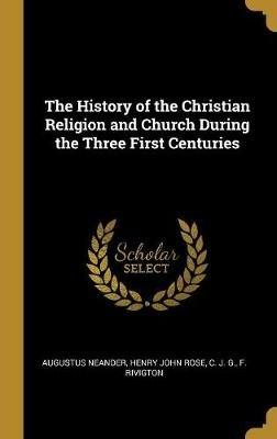 The History of the Christian Religion and Church During the Three First Centuries (Hardcover): Augustus Neander, Henry John Rose