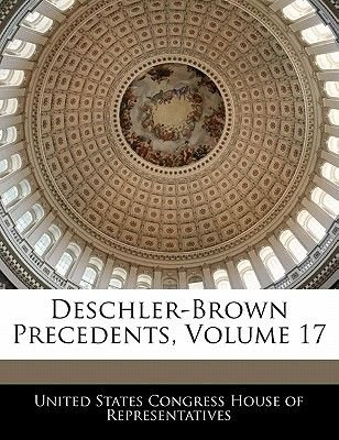 Deschler-Brown Precedents, Volume 17 (Paperback): United States Congress House of Represen