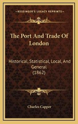 The Port and Trade of London - Historical, Statistical, Local, and General (1862) (Hardcover): Charles Capper