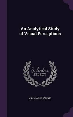 An Analytical Study of Visual Perceptions (Hardcover): Anna Sophie Roberts