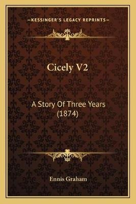 Cicely V2 Cicely V2 - A Story of Three Years (1874) a Story of Three Years (1874) (Paperback): Ennis Graham